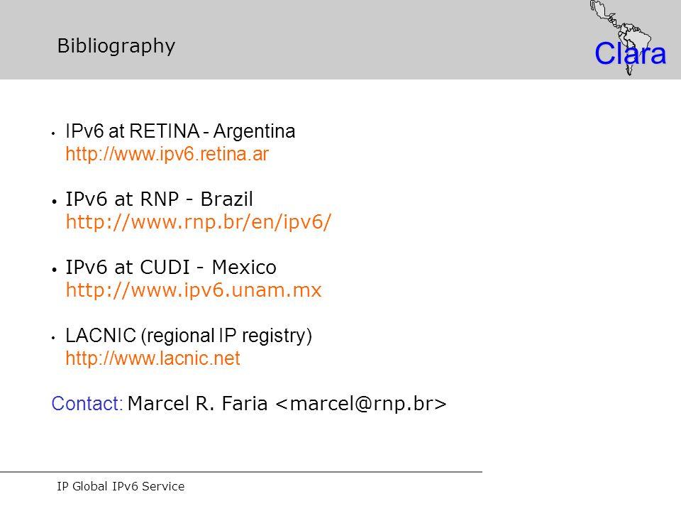IP Global IPv6 Service Clara Bibliography IPv6 at RETINA - Argentina http://www.ipv6.retina.ar IPv6 at RNP - Brazil http://www.rnp.br/en/ipv6/ IPv6 at CUDI - Mexico http://www.ipv6.unam.mx LACNIC (regional IP registry) http://www.lacnic.net Contact: Marcel R.