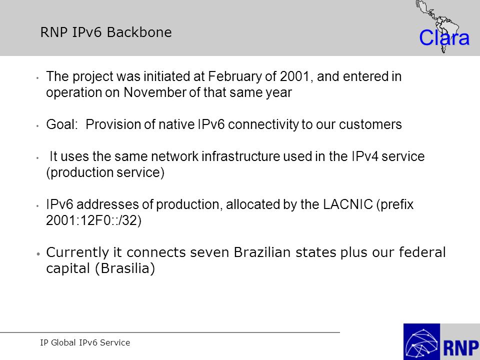 IP Global IPv6 Service Clara RNP IPv6 Backbone The project was initiated at February of 2001, and entered in operation on November of that same year Goal: Provision of native IPv6 connectivity to our customers It uses the same network infrastructure used in the IPv4 service (production service) IPv6 addresses of production, allocated by the LACNIC (prefix 2001:12F0::/32) Currently it connects seven Brazilian states plus our federal capital (Brasilia)