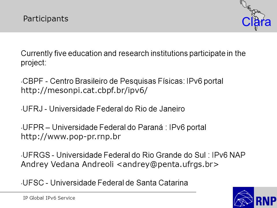IP Global IPv6 Service Clara Participants Currently five education and research institutions participate in the project: CBPF - Centro Brasileiro de P