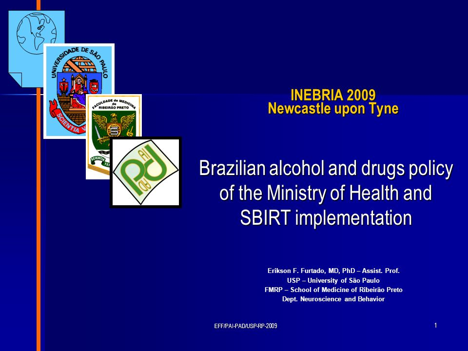 EFF/PAI-PAD/USP-RP-2009 1 INEBRIA 2009 Newcastle upon Tyne Brazilian alcohol and drugs policy of the Ministry of Health and SBIRT implementation Eriks
