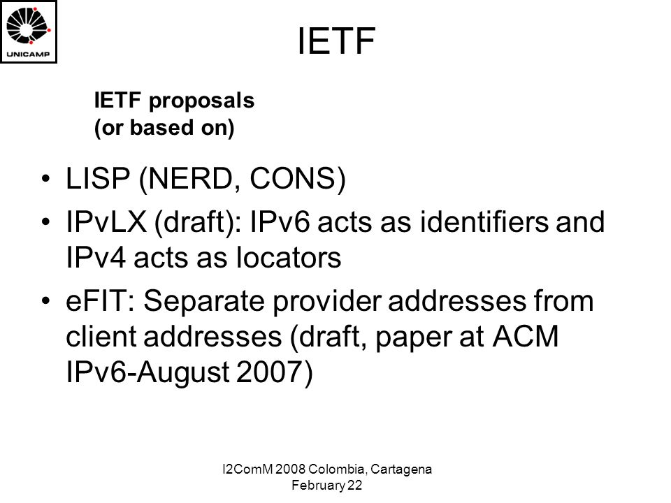 I2ComM 2008 Colombia, Cartagena February 22 IETF LISP (NERD, CONS) IPvLX (draft): IPv6 acts as identifiers and IPv4 acts as locators eFIT: Separate provider addresses from client addresses (draft, paper at ACM IPv6-August 2007) IETF proposals (or based on)