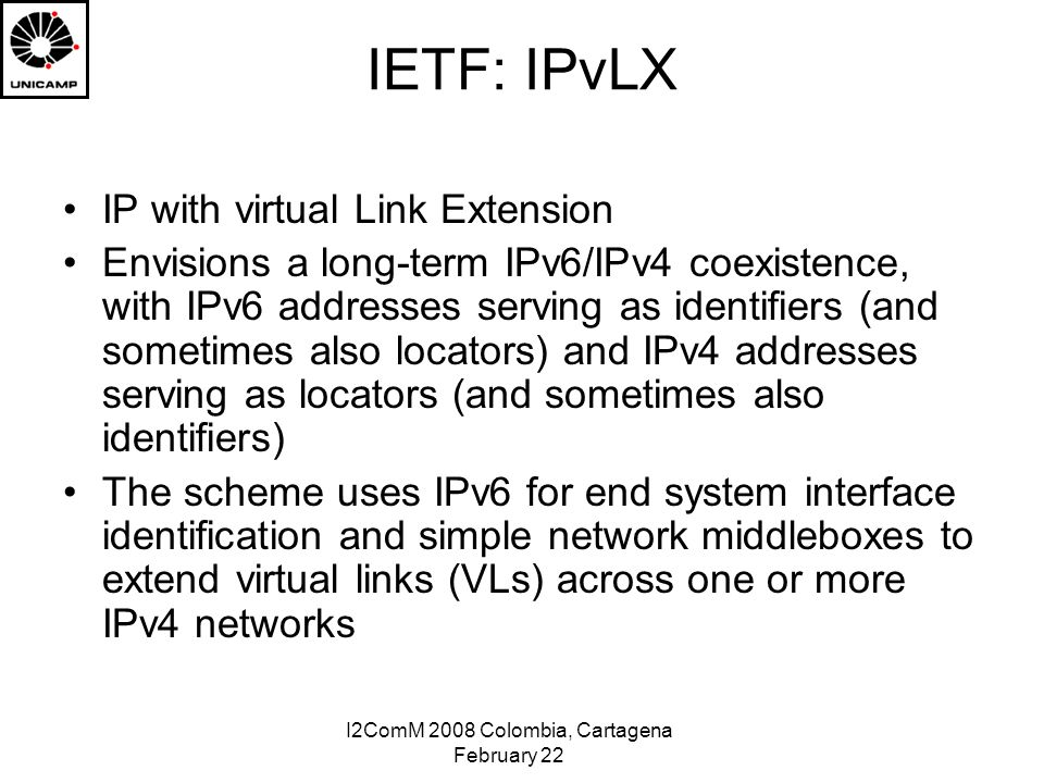 I2ComM 2008 Colombia, Cartagena February 22 IETF: IPvLX IP with virtual Link Extension Envisions a long-term IPv6/IPv4 coexistence, with IPv6 addresses serving as identifiers (and sometimes also locators) and IPv4 addresses serving as locators (and sometimes also identifiers) The scheme uses IPv6 for end system interface identification and simple network middleboxes to extend virtual links (VLs) across one or more IPv4 networks