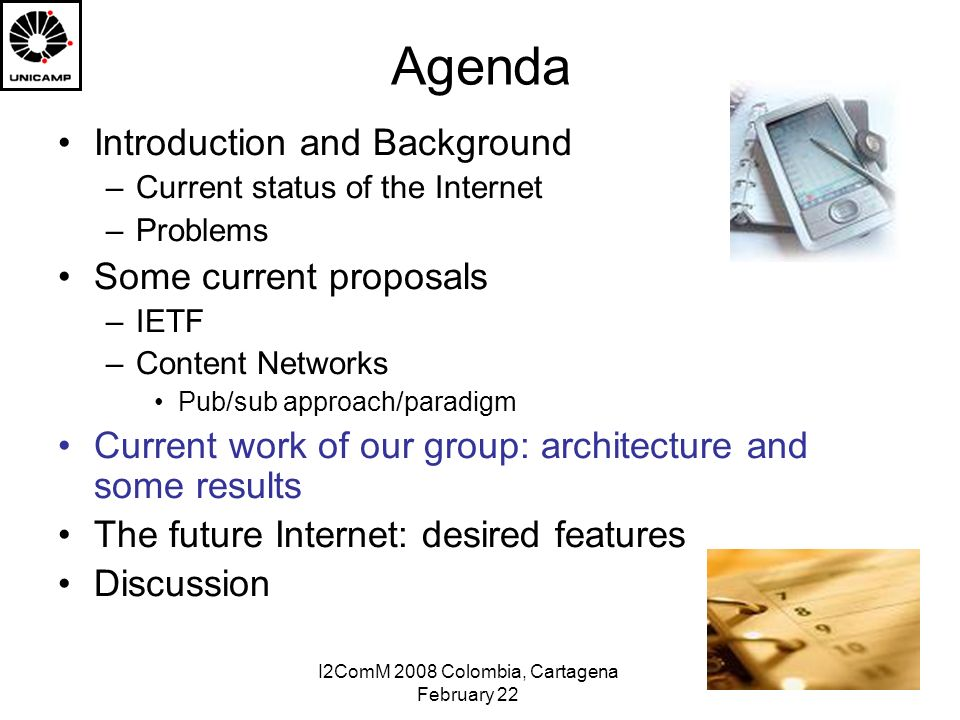 I2ComM 2008 Colombia, Cartagena February 22 Agenda Introduction and Background –Current status of the Internet –Problems Some current proposals –IETF –Content Networks Pub/sub approach/paradigm Current work of our group: architecture and some results The future Internet: desired features Discussion