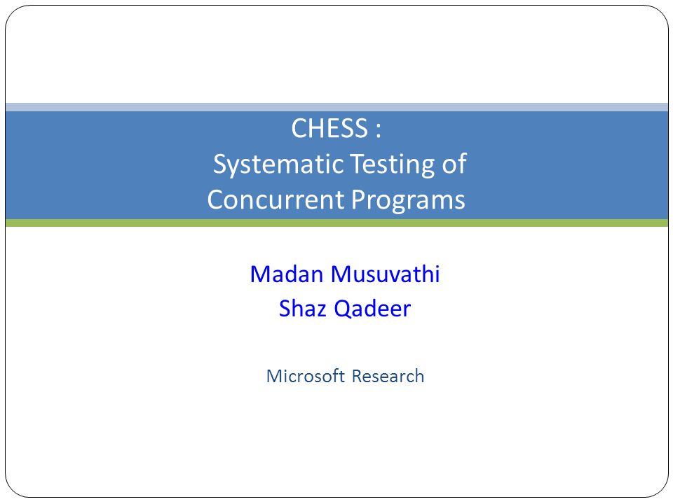 CHESS : Systematic Testing of Concurrent Programs Madan Musuvathi Shaz Qadeer Microsoft Research