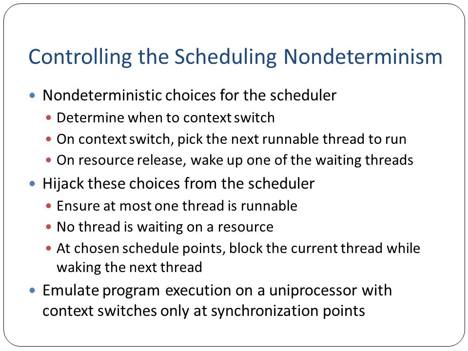 Controlling the Scheduling Nondeterminism Nondeterministic choices for the scheduler Determine when to context switch On context switch, pick the next
