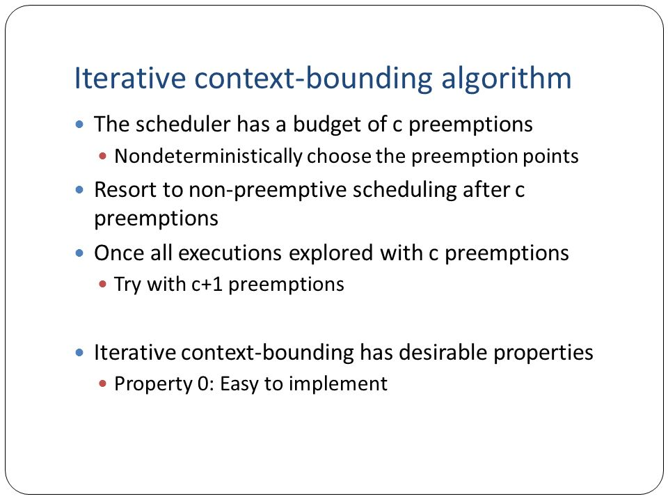 Iterative context-bounding algorithm The scheduler has a budget of c preemptions Nondeterministically choose the preemption points Resort to non-preem
