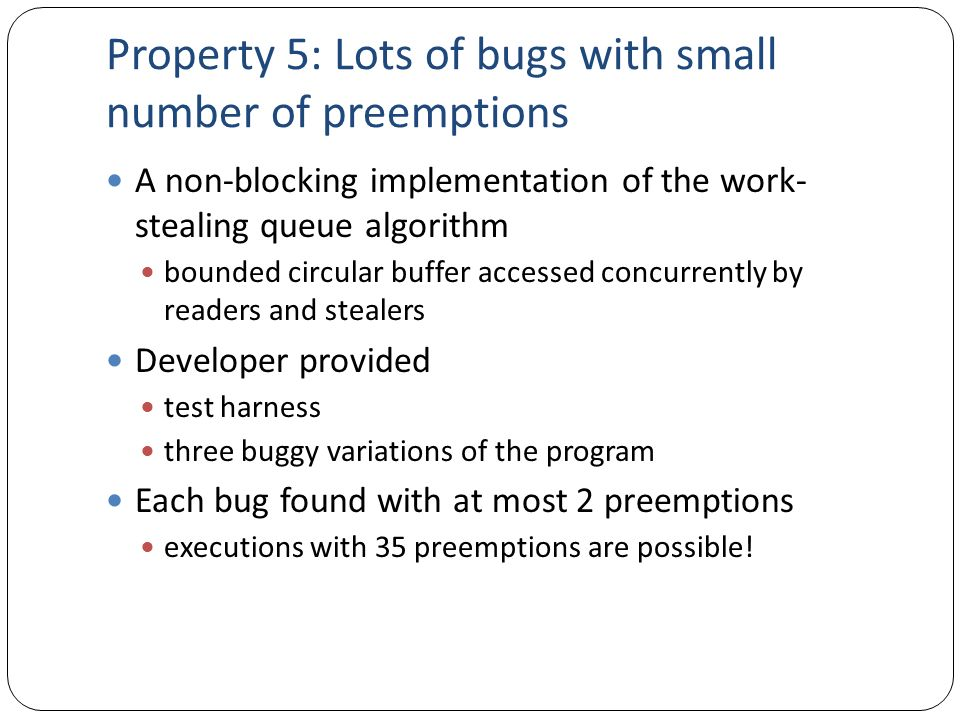 Property 5: Lots of bugs with small number of preemptions A non-blocking implementation of the work- stealing queue algorithm bounded circular buffer
