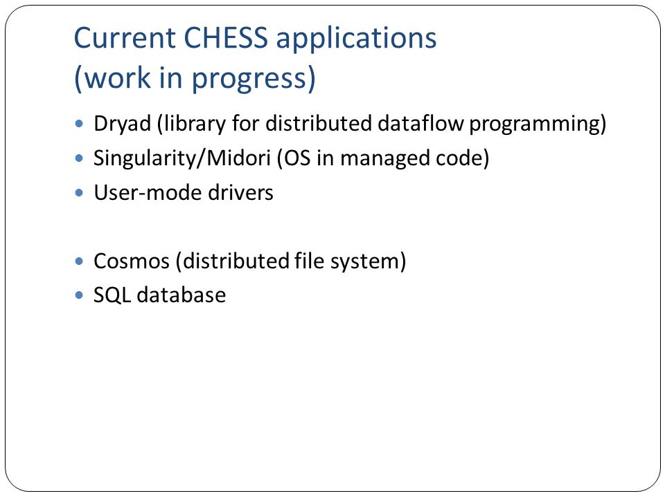 Current CHESS applications (work in progress) Dryad (library for distributed dataflow programming) Singularity/Midori (OS in managed code) User-mode d