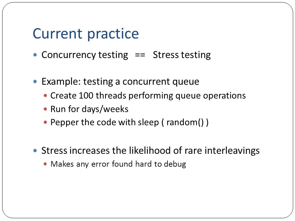 Current practice Concurrency testing == Stress testing Example: testing a concurrent queue Create 100 threads performing queue operations Run for days