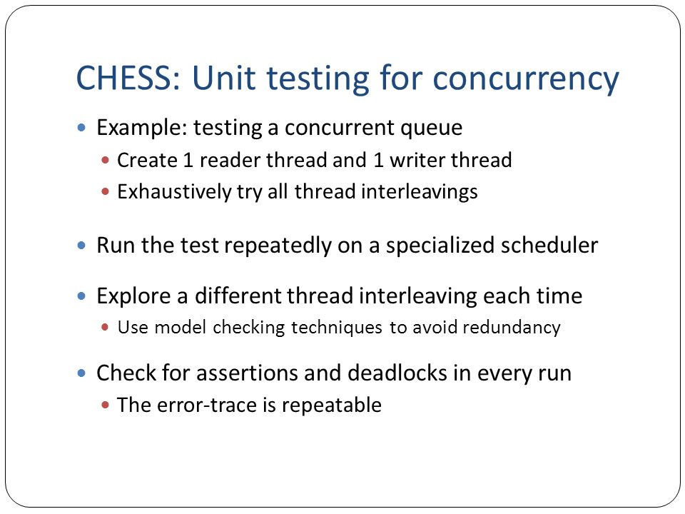 CHESS: Unit testing for concurrency Example: testing a concurrent queue Create 1 reader thread and 1 writer thread Exhaustively try all thread interle