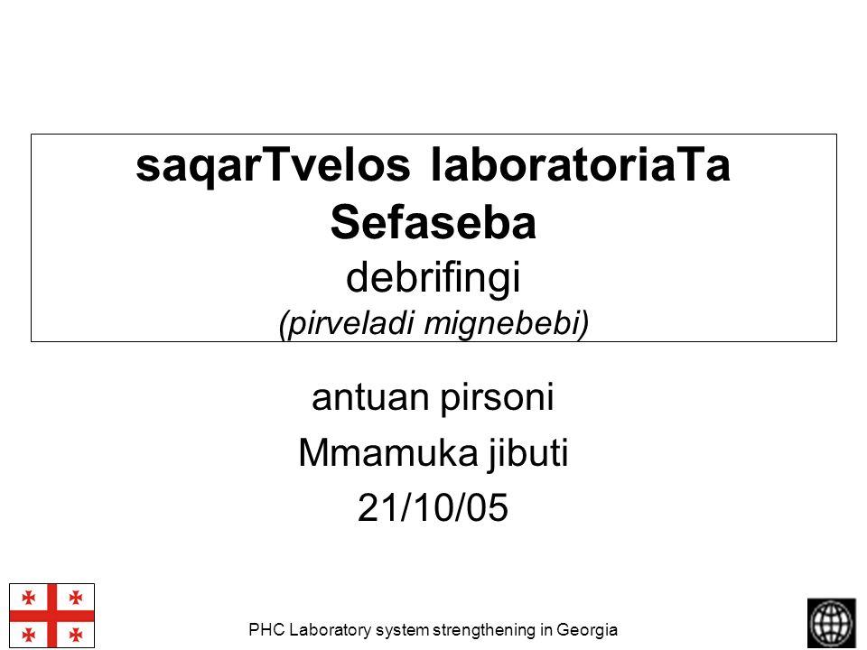 PHC Laboratory system strengthening in Georgia saqarTvelos laboratoriaTa Sefaseba debrifingi (pirveladi mignebebi) antuan pirsoni Mmamuka jibuti 21/10