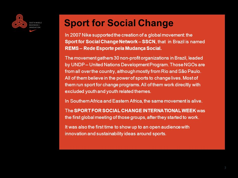 3 Sport for Social Change In 2007 Nike supported the creation of a global movement: the Sport for Social Change Network – SSCN, that in Brazil is named REMS – Rede Esporte pela Mudança Social.