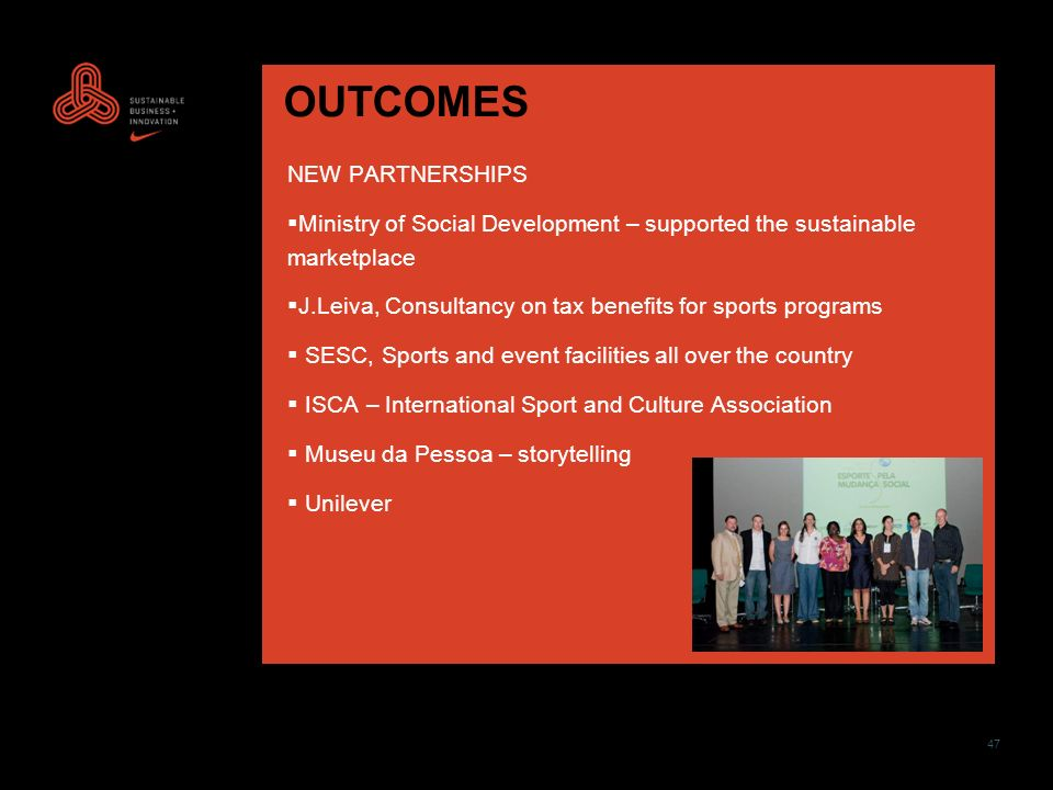 47 OUTCOMES NEW PARTNERSHIPS Ministry of Social Development – supported the sustainable marketplace J.Leiva, Consultancy on tax benefits for sports programs SESC, Sports and event facilities all over the country ISCA – International Sport and Culture Association Museu da Pessoa – storytelling Unilever
