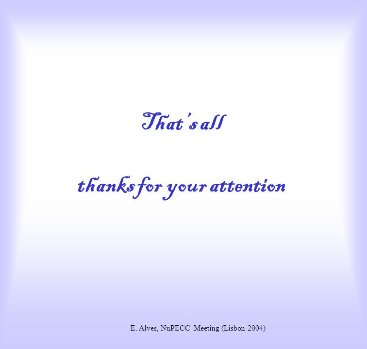 Thats all thanks for your attention E. Alves, NuPECC Meeting (Lisbon 2004)