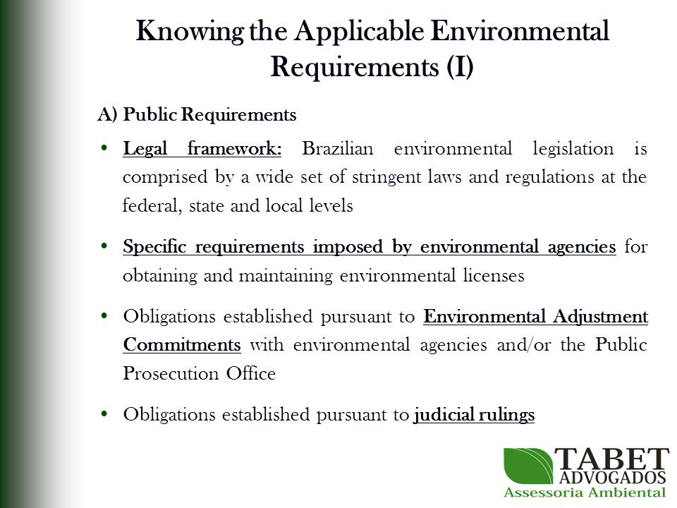 Knowing the Applicable Environmental Requirements (I) A) Public Requirements Legal framework: Brazilian environmental legislation is comprised by a wide set of stringent laws and regulations at the federal, state and local levels Specific requirements imposed by environmental agencies for obtaining and maintaining environmental licenses Obligations established pursuant to Environmental Adjustment Commitments with environmental agencies and/or the Public Prosecution Office Obligations established pursuant to judicial rulings