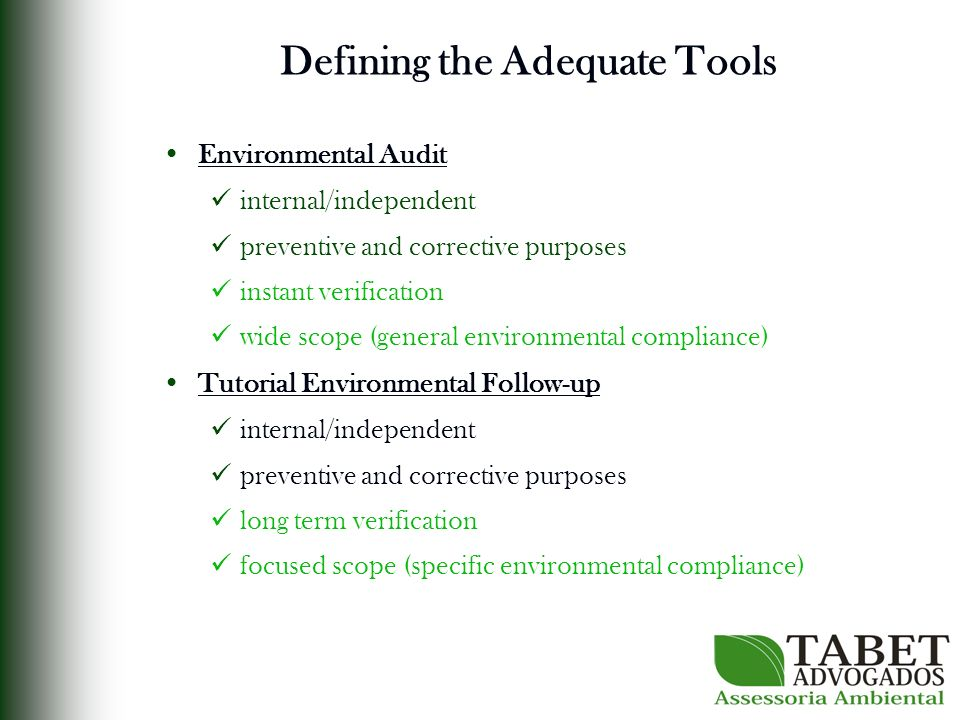 Defining the Adequate Tools Environmental Audit internal/independent preventive and corrective purposes instant verification wide scope (general environmental compliance) Tutorial Environmental Follow-up internal/independent preventive and corrective purposes long term verification focused scope (specific environmental compliance)