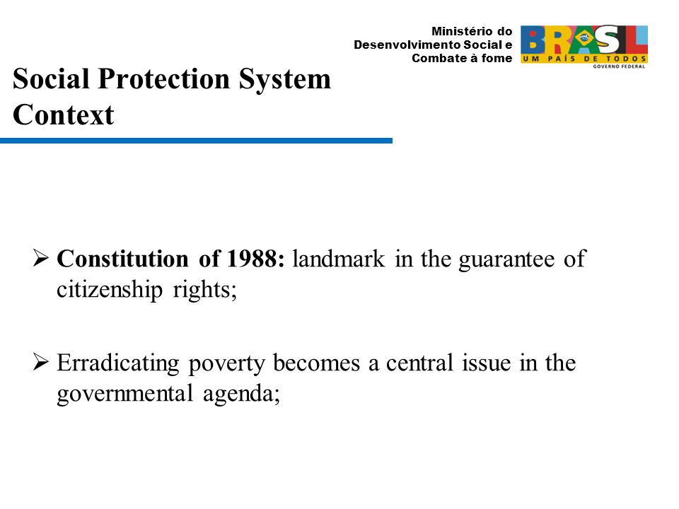 Ministério do Desenvolvimento Social e Combate à fome Social Protection System Context Constitution of 1988: landmark in the guarantee of citizenship rights; Erradicating poverty becomes a central issue in the governmental agenda;