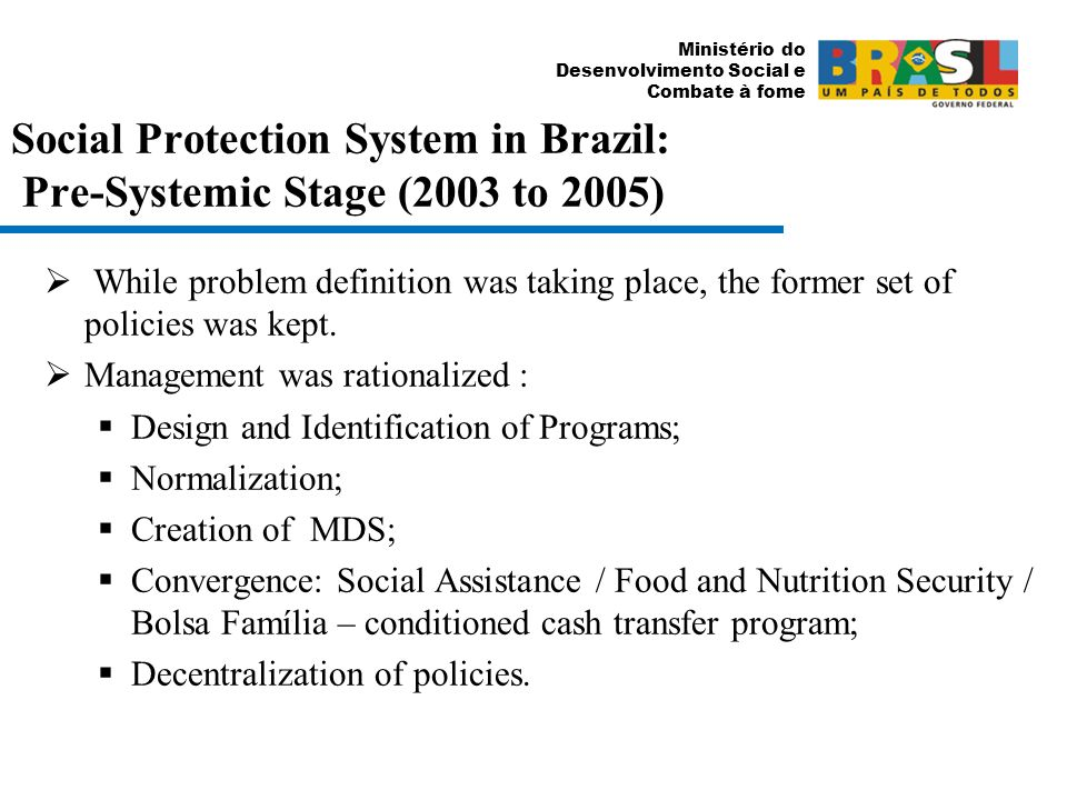 Ministério do Desenvolvimento Social e Combate à fome Social Protection System in Brazil: Pre-Systemic Stage (2003 to 2005) While problem definition was taking place, the former set of policies was kept.