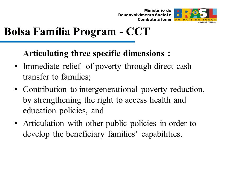 Ministério do Desenvolvimento Social e Combate à fome Bolsa Família Program - CCT Articulating three specific dimensions : Immediate relief of poverty through direct cash transfer to families; Contribution to intergenerational poverty reduction, by strengthening the right to access health and education policies, and Articulation with other public policies in order to develop the beneficiary families capabilities.