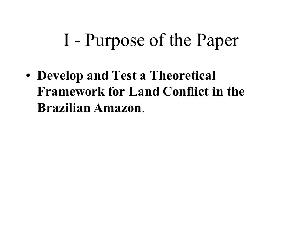 I - Purpose of the Paper Develop and Test a Theoretical Framework for Land Conflict in the Brazilian Amazon.