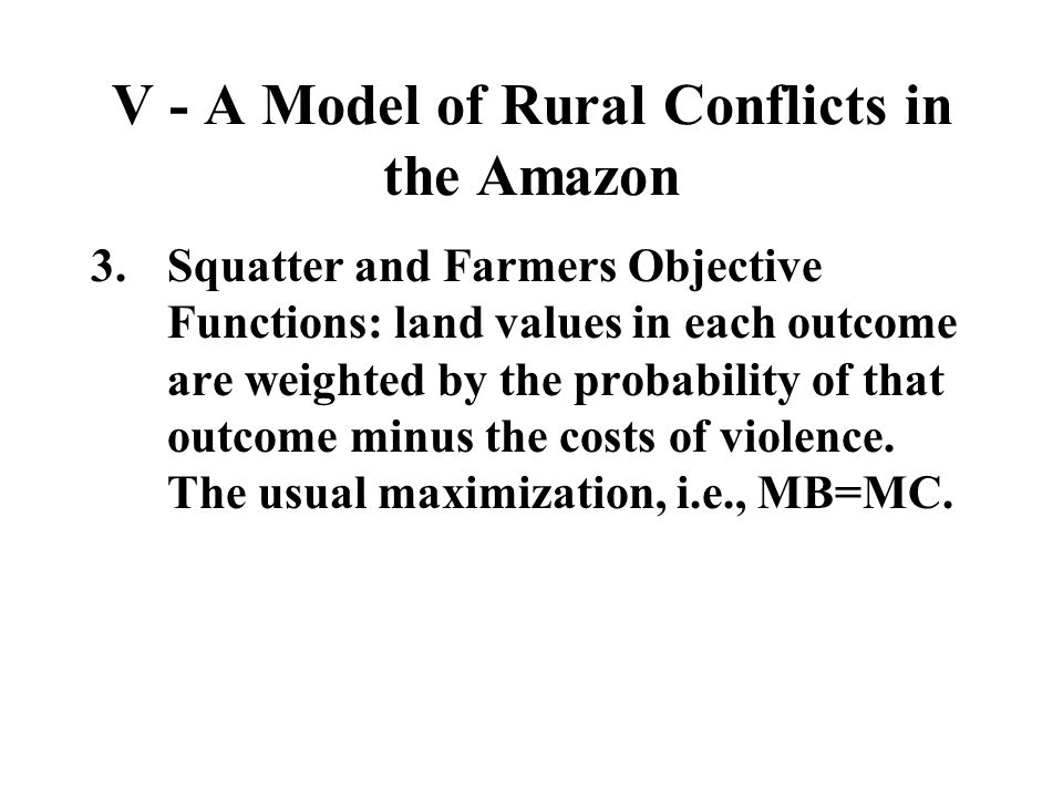 V - A Model of Rural Conflicts in the Amazon 3.Squatter and Farmers Objective Functions: land values in each outcome are weighted by the probability o