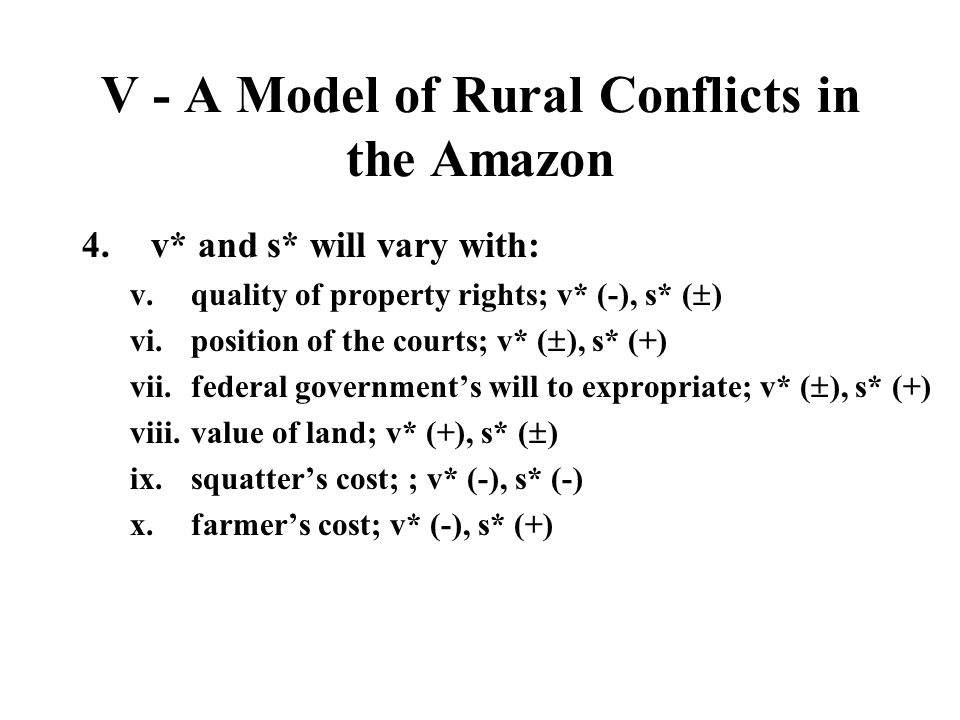 V - A Model of Rural Conflicts in the Amazon 4.v* and s* will vary with: v.quality of property rights; v* (-), s* ( ) vi.position of the courts; v* (