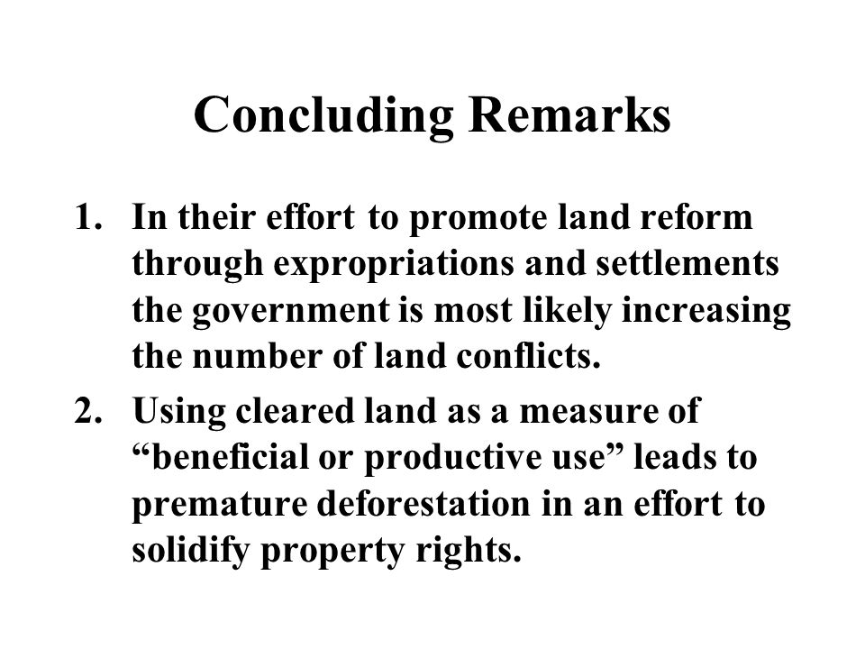 Concluding Remarks 1.In their effort to promote land reform through expropriations and settlements the government is most likely increasing the number