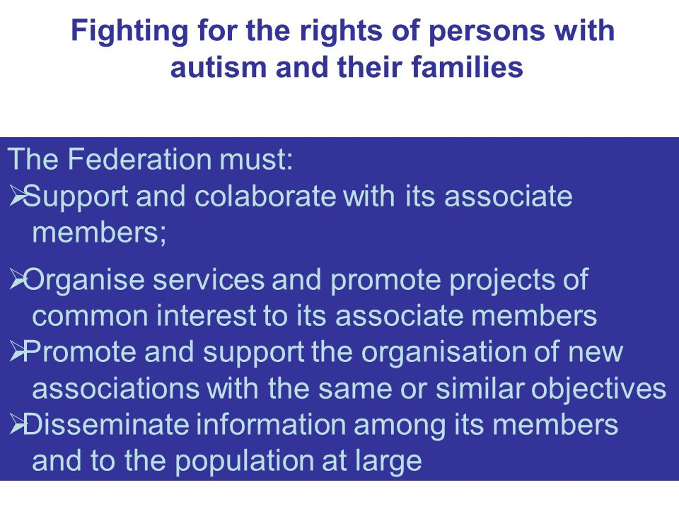 Fighting for the rights of persons with autism and their families The Federation must: Support and colaborate with its associate members; Organise services and promote projects of common interest to its associate members Promote and support the organisation of new associations with the same or similar objectives Disseminate information among its members and to the population at large