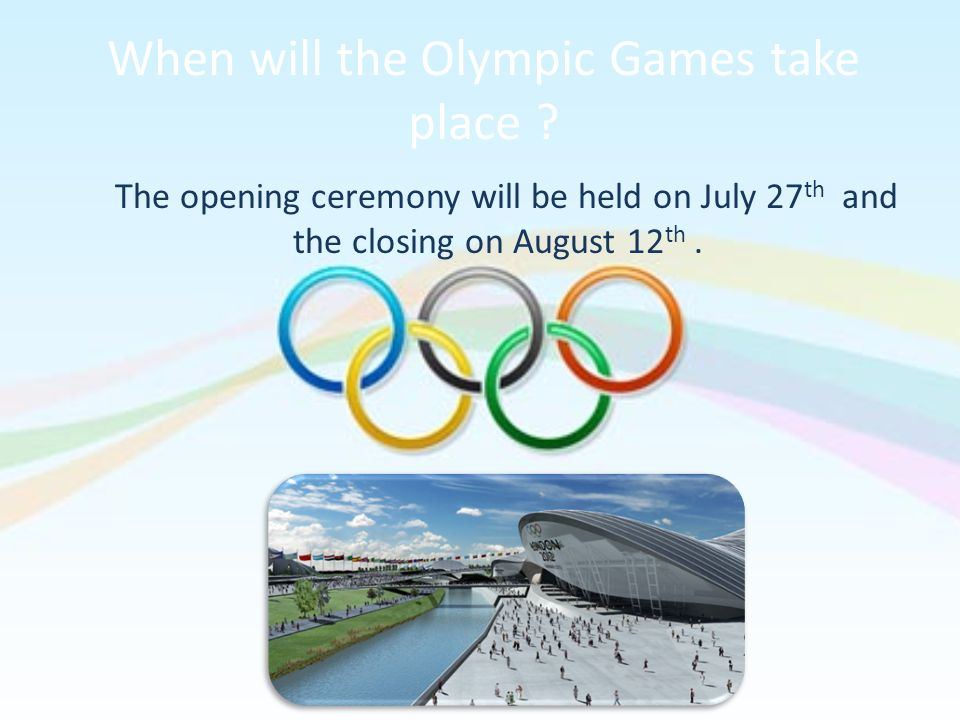 When will the Olympic Games take place ? The opening ceremony will be held on July 27 th and the closing on August 12 th.