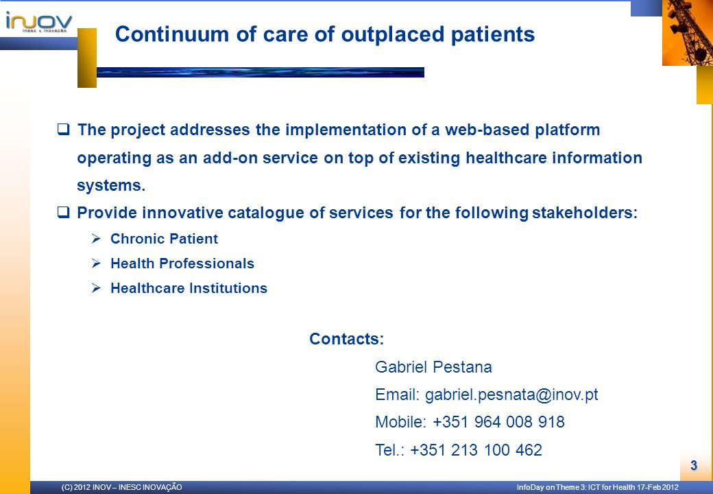 (C) 2012 INOV – INESC INOVAÇÃO InfoDay on Theme 3: ICT for Health 17-Feb 2012 3 Continuum of care of outplaced patients The project addresses the implementation of a web-based platform operating as an add-on service on top of existing healthcare information systems.
