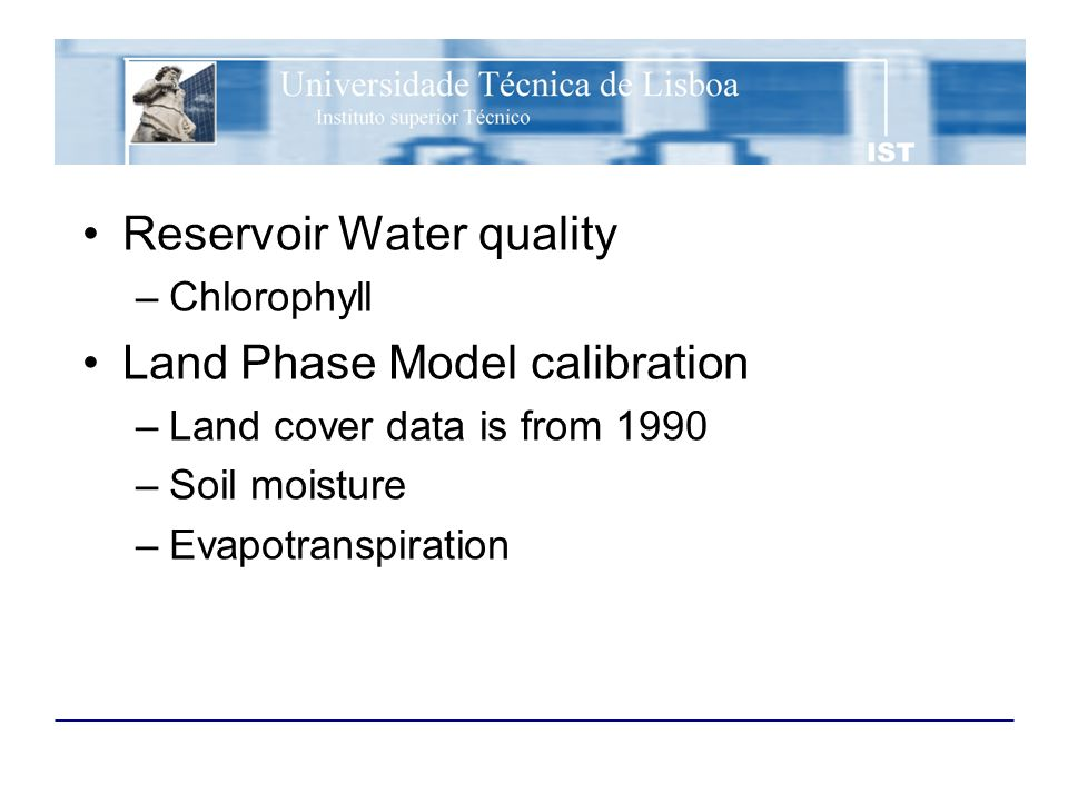 Reservoir Water quality –Chlorophyll Land Phase Model calibration –Land cover data is from 1990 –Soil moisture –Evapotranspiration