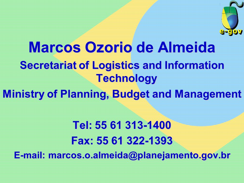 Marcos Ozorio de Almeida Secretariat of Logistics and Information Technology Ministry of Planning, Budget and Management Tel: 55 61 313-1400 Fax: 55 6