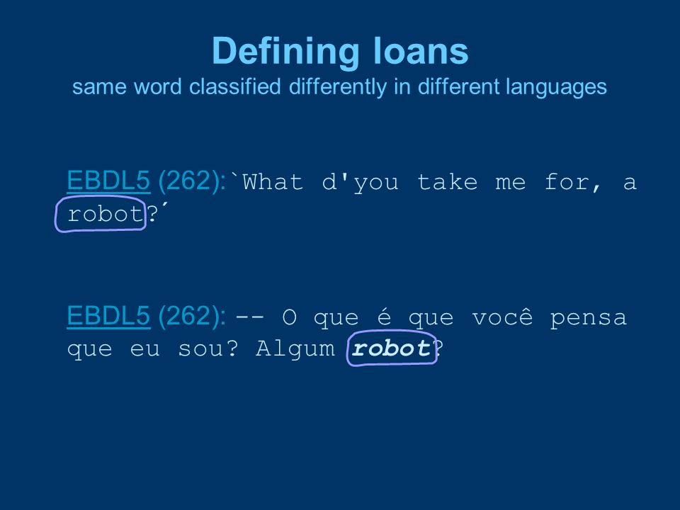 Defining loans same word classified differently in different languages EBDL5EBDL5 (262): `What d'you take me for, a robot?´ EBDL5EBDL5 (262): -- O que