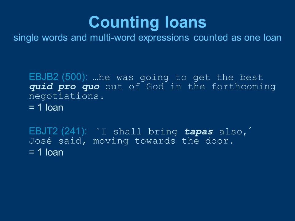 Counting loans single words and multi-word expressions counted as one loan EBJB2 (500): …he was going to get the best quid pro quo out of God in the f