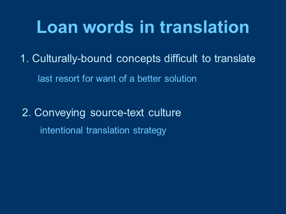 Loan words in translation 1. Culturally-bound concepts difficult to translate 2. Conveying source-text culture last resort for want of a better soluti