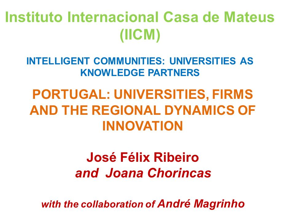 PORTUGAL: UNIVERSITIES, FIRMS AND THE REGIONAL DYNAMICS OF INNOVATION José Félix Ribeiro and Joana Chorincas with the collaboration of André Magrinho