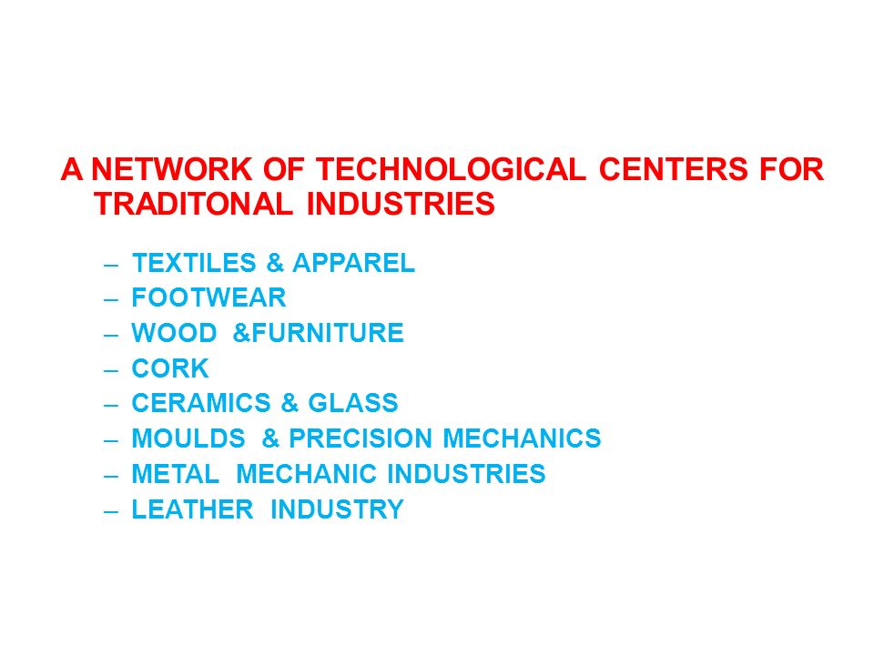 A NETWORK OF TECHNOLOGICAL CENTERS FOR TRADITONAL INDUSTRIES –TEXTILES & APPAREL –FOOTWEAR –WOOD &FURNITURE –CORK –CERAMICS & GLASS –MOULDS & PRECISIO