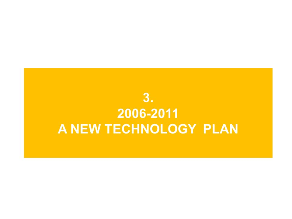 3. 2006-2011 A NEW TECHNOLOGY PLAN