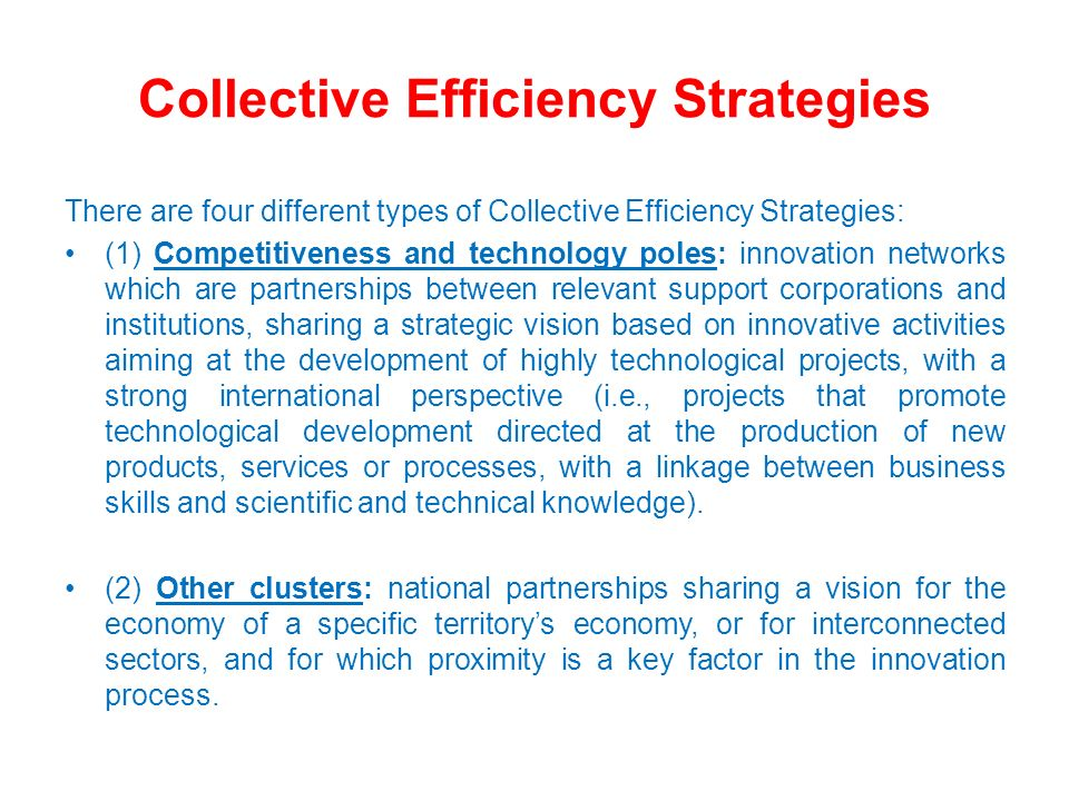Collective Efficiency Strategies There are four different types of Collective Efficiency Strategies: (1) Competitiveness and technology poles: innovat