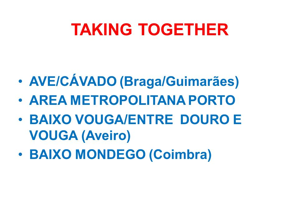 TAKING TOGETHER AVE/CÁVADO (Braga/Guimarães) AREA METROPOLITANA PORTO BAIXO VOUGA/ENTRE DOURO E VOUGA (Aveiro) BAIXO MONDEGO (Coimbra)