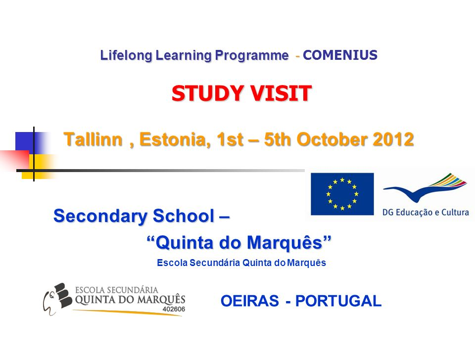 Lifelong Learning Programme - STUDY VISIT Tallinn, Estonia, 1st – 5th October 2012 Lifelong Learning Programme - COMENIUS STUDY VISIT Tallinn, Estonia, 1st – 5th October 2012 Secondary School – Quinta do Marquês Escola Secundária Quinta do Marquês OEIRAS - PORTUGAL
