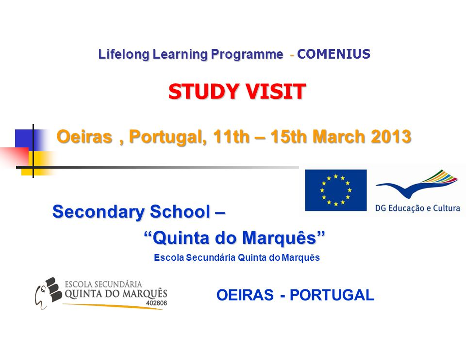 Lifelong Learning Programme - STUDY VISIT Oeiras, Portugal, 11th – 15th March 2013 Lifelong Learning Programme - COMENIUS STUDY VISIT Oeiras, Portugal, 11th – 15th March 2013 Secondary School – Quinta do Marquês Escola Secundária Quinta do Marquês OEIRAS - PORTUGAL
