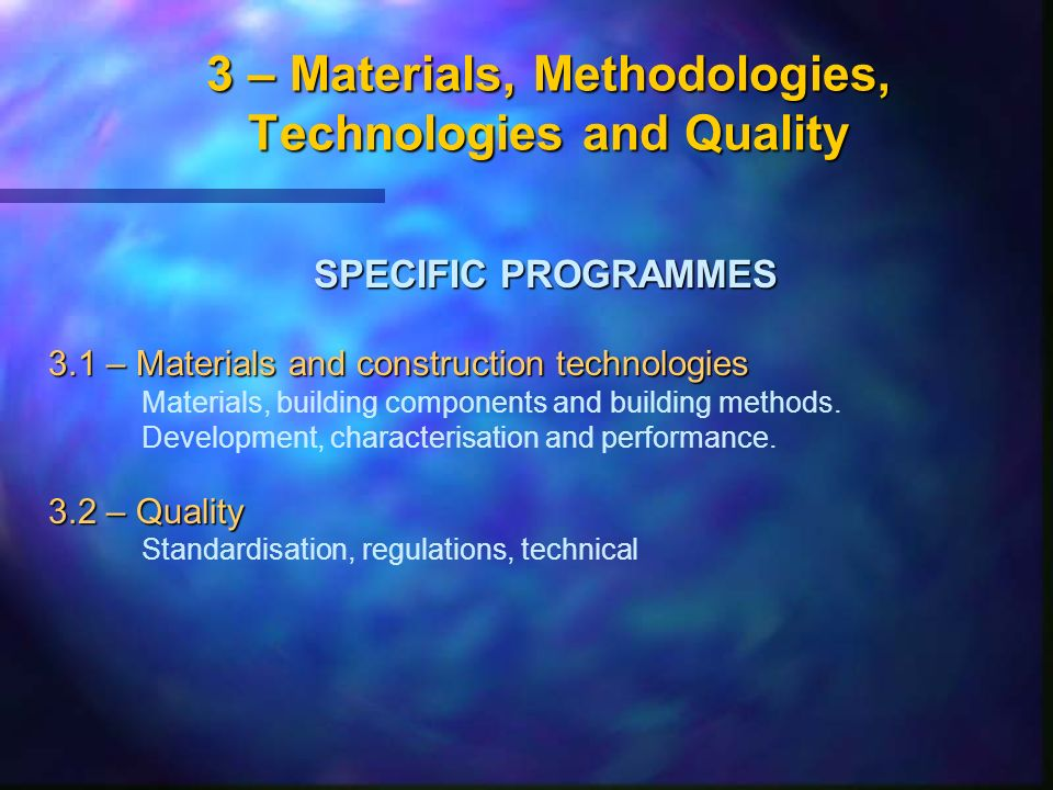 3 – Materials, Methodologies, Technologies and Quality SPECIFIC PROGRAMMES 3.1 – Materials and construction technologies Materials, building components and building methods.
