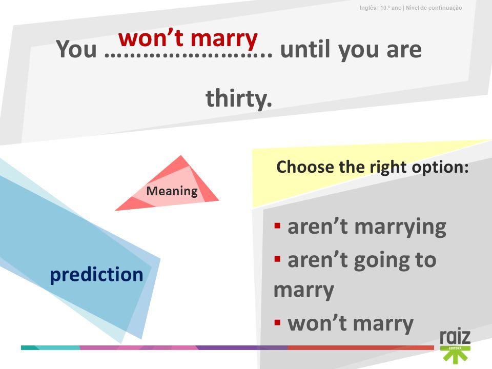 Inglês | 10.º ano | Nível de continuação You …………………….. until you are thirty. wont marry arent going to marry arent marrying wont marry Choose the rig