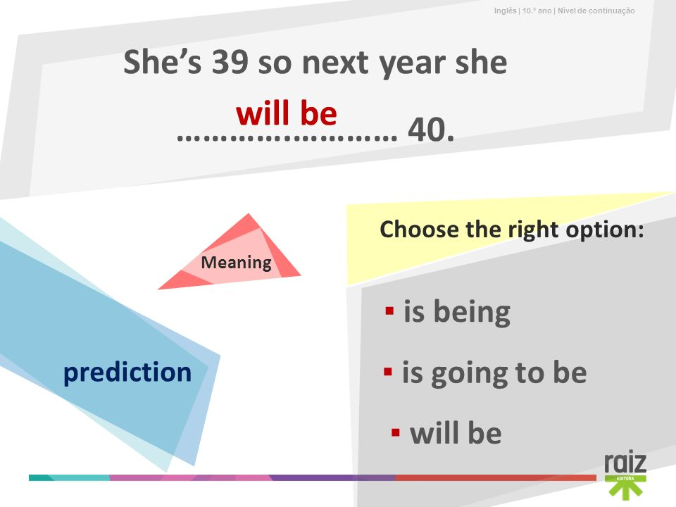 Inglês | 10.º ano | Nível de continuação Shes 39 so next year she ………….………… 40. will be is going to be is being will be Choose the right option: Meani