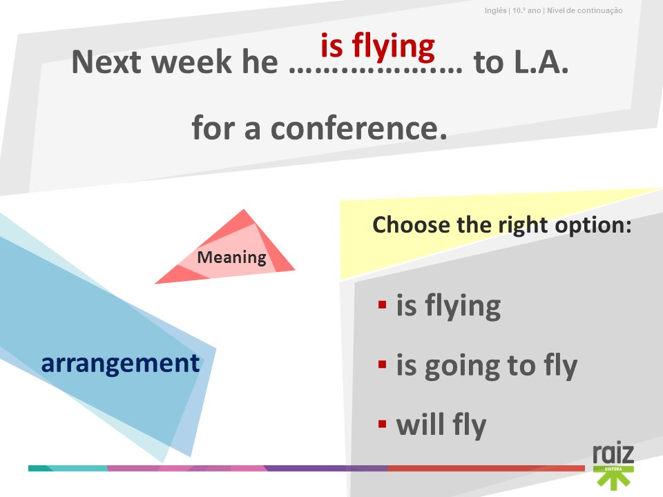 Inglês | 10.º ano | Nível de continuação Next week he …….……….… to L.A. for a conference. is flying is going to fly will fly is flying Choose the right
