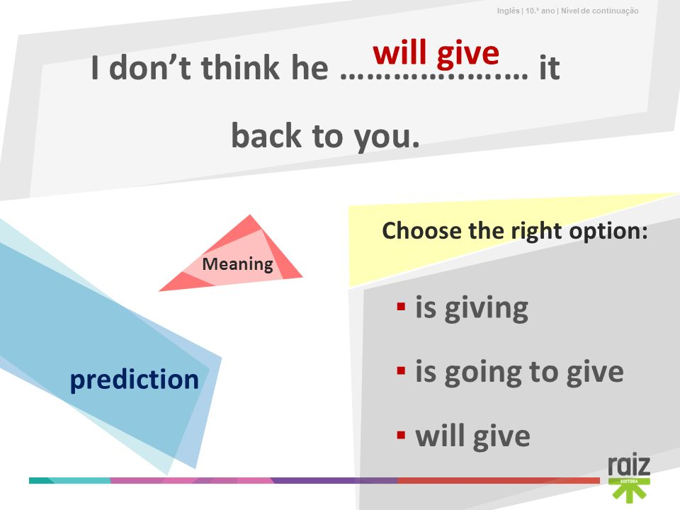 Inglês | 10.º ano | Nível de continuação Choose the right option: I dont think he …………..….… it back to you. will give is going to give is giving will