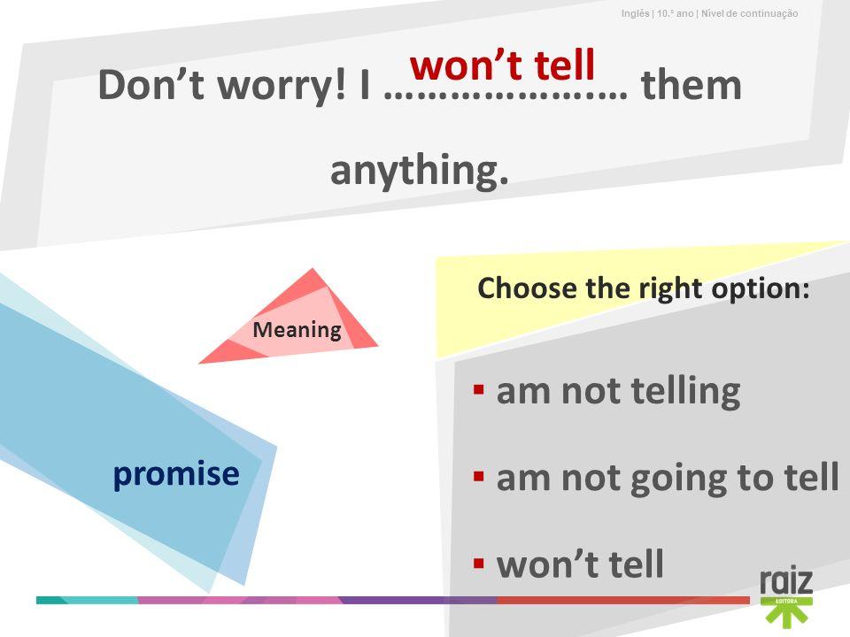 Inglês | 10.º ano | Nível de continuação Dont worry! I ……………….… them anything. wont tell am not going to tell am not telling wont tell promise Choose