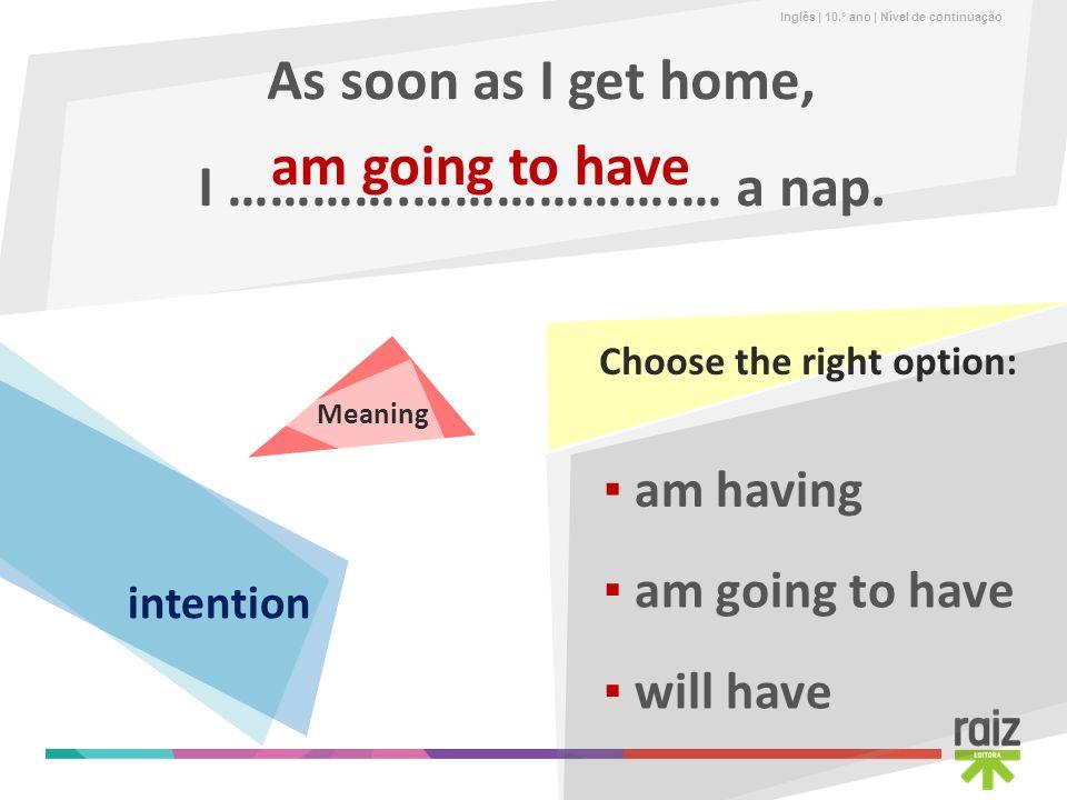 Inglês | 10.º ano | Nível de continuação As soon as I get home, I ………….……………….… a nap. am going to have am having will have am going to have Choose th
