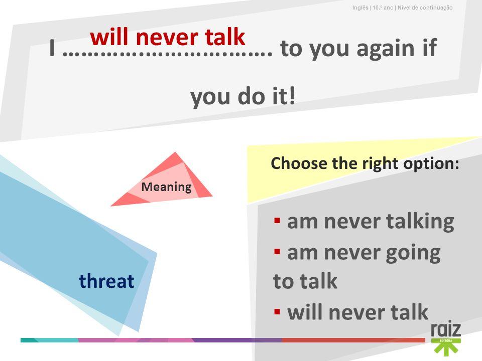 Inglês | 10.º ano | Nível de continuação I ………….………….……. to you again if you do it! will never talk am never going to talk am never talking will never